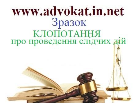 КЛОПОТАННЯ про проведення слідчих дій. Зразок КЛОПОТАННЯ про проведення слідчих дій. Зразки кримінально-процесуальних документів.
