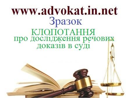 КЛОПОТАННЯ про дослідження речових доказів в суді. Зразок КЛОПОТАННЯ про дослідження речових доказів в суді. Зразки клопотань в кримінальному провадженні.