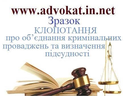 КЛОПОТАННЯпро об'єднання кримінальних проваджень та визначення підсудності. Зразок КЛОПОТАННЯпро об'єднання кримінальних проваджень.
